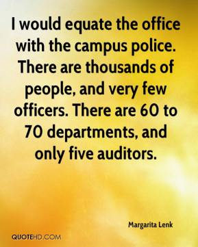 Margarita Lenk  - I would equate the office with the campus police. There are thousands of people, and very few officers. There are 60 to 70 departments, and only five auditors.