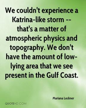 Mariana Leckner  - We couldn't experience a Katrina-like storm -- that's a matter of atmospheric physics and topography. We don't have the amount of low-lying area that we see present in the Gulf Coast.