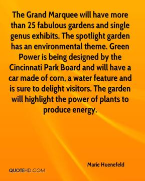 Marie Huenefeld  - The Grand Marquee will have more than 25 fabulous gardens and single genus exhibits. The spotlight garden has an environmental theme. Green Power is being designed by the Cincinnati Park Board and will have a car made of corn, a water feature and is sure to delight visitors. The garden will highlight the power of plants to produce energy.