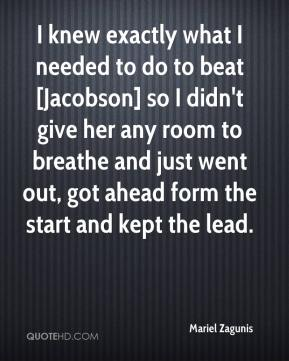 Mariel Zagunis  - I knew exactly what I needed to do to beat [Jacobson] so I didn't give her any room to breathe and just went out, got ahead form the start and kept the lead.