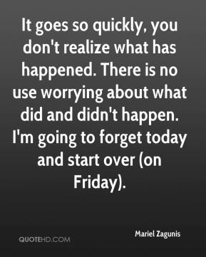 Mariel Zagunis  - It goes so quickly, you don't realize what has happened. There is no use worrying about what did and didn't happen. I'm going to forget today and start over (on Friday).
