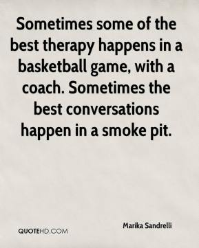 Marika Sandrelli  - Sometimes some of the best therapy happens in a basketball game, with a coach. Sometimes the best conversations happen in a smoke pit.