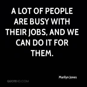 Marilyn Jones  - A lot of people are busy with their jobs, and we can do it for them.