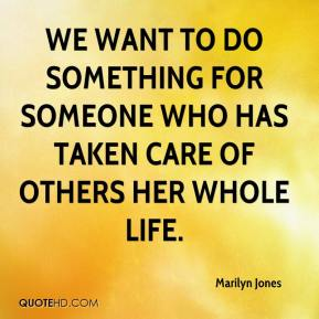 Marilyn Jones  - We want to do something for someone who has taken care of others her whole life.