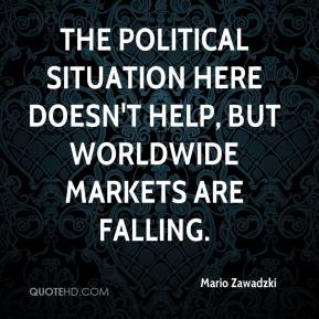 Mario Zawadzki  - The political situation here doesn't help, but worldwide markets are falling.