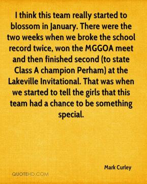 Mark Curley  - I think this team really started to blossom in January. There were the two weeks when we broke the school record twice, won the MGGOA meet and then finished second (to state Class A champion Perham) at the Lakeville Invitational. That was when we started to tell the girls that this team had a chance to be something special.