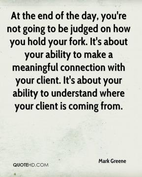 Mark Greene  - At the end of the day, you're not going to be judged on how you hold your fork. It's about your ability to make a meaningful connection with your client. It's about your ability to understand where your client is coming from.