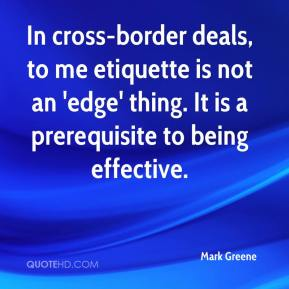 Mark Greene  - In cross-border deals, to me etiquette is not an 'edge' thing. It is a prerequisite to being effective.