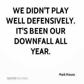 Mark Krause  - We didn't play well defensively. It's been our downfall all year.