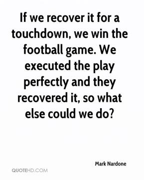 Mark Nardone  - If we recover it for a touchdown, we win the football game. We executed the play perfectly and they recovered it, so what else could we do?