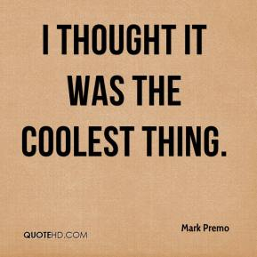 Mark Premo  - I thought it was the coolest thing.