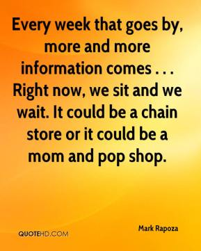 Mark Rapoza  - Every week that goes by, more and more information comes . . . Right now, we sit and we wait. It could be a chain store or it could be a mom and pop shop.