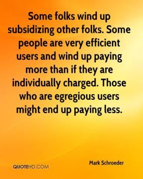 Mark Schroeder  - Some folks wind up subsidizing other folks. Some people are very efficient users and wind up paying more than if they are individually charged. Those who are egregious users might end up paying less.
