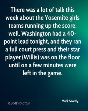 Mark Siverly  - There was a lot of talk this week about the Yosemite girls teams running up the score, well, Washington had a 40-point lead tonight, and they ran a full court press and their star player (Willis) was on the floor until on a few minutes were left in the game.
