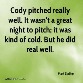 Mark Stalker  - Cody pitched really well. It wasn't a great night to pitch; it was kind of cold. But he did real well.