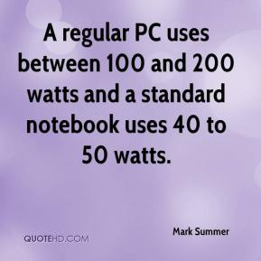Mark Summer  - A regular PC uses between 100 and 200 watts and a standard notebook uses 40 to 50 watts.