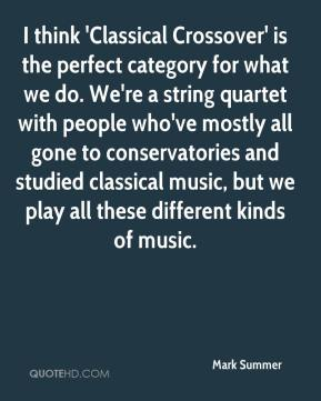 Mark Summer  - I think 'Classical Crossover' is the perfect category for what we do. We're a string quartet with people who've mostly all gone to conservatories and studied classical music, but we play all these different kinds of music.