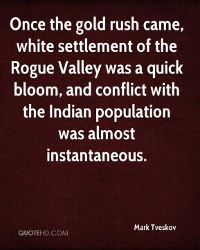 Mark Tveskov  - Once the gold rush came, white settlement of the Rogue Valley was a quick bloom, and conflict with the Indian population was almost instantaneous.