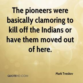 Mark Tveskov  - The pioneers were basically clamoring to kill off the Indians or have them moved out of here.