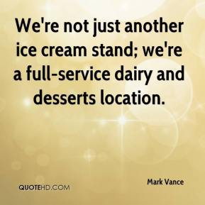 Mark Vance  - We're not just another ice cream stand; we're a full-service dairy and desserts location.