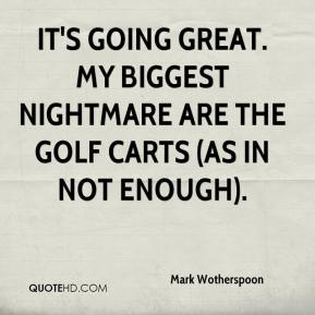 Mark Wotherspoon  - It's going great. My biggest nightmare are the golf carts (as in not enough).