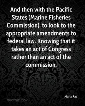 Marla Rae  - And then with the Pacific States (Marine Fisheries Commission), to look to the appropriate amendments to federal law. Knowing that it takes an act of Congress rather than an act of the commission.