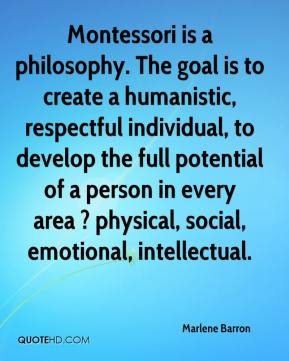 Marlene Barron  - Montessori is a philosophy. The goal is to create a humanistic, respectful individual, to develop the full potential of a person in every area ? physical, social, emotional, intellectual.