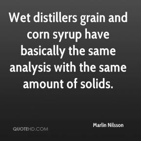 Marlin Nilsson  - Wet distillers grain and corn syrup have basically the same analysis with the same amount of solids.