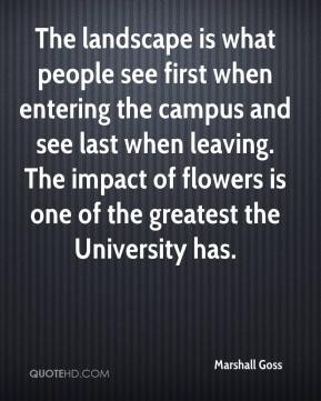 Marshall Goss  - The landscape is what people see first when entering the campus and see last when leaving. The impact of flowers is one of the greatest the University has.