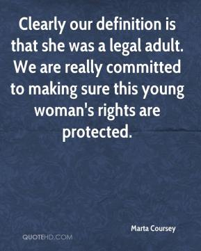 Marta Coursey  - Clearly our definition is that she was a legal adult. We are really committed to making sure this young woman's rights are protected.