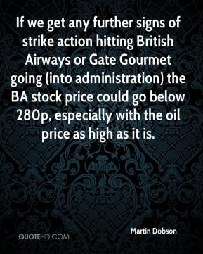 Martin Dobson  - If we get any further signs of strike action hitting British Airways or Gate Gourmet going (into administration) the BA stock price could go below 280p, especially with the oil price as high as it is.