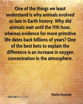 Martin Kennedy  - One of the things we least understand is why animals evolved so late in Earth history. Why did animals wait until the 11th hour, whereas evidence for more primitive life dates back billions of years? One of the best bets to explain the difference is an increase in oxygen concentration in the atmosphere.