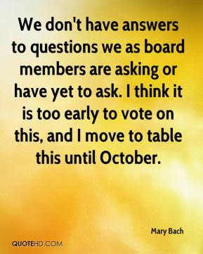 Mary Bach  - We don't have answers to questions we as board members are asking or have yet to ask. I think it is too early to vote on this, and I move to table this until October.