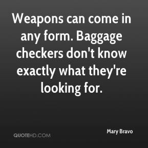Mary Bravo  - Weapons can come in any form. Baggage checkers don't know exactly what they're looking for.
