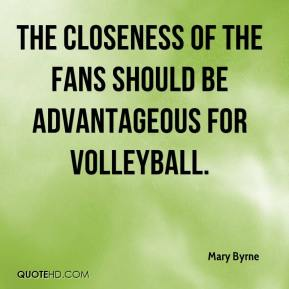 Mary Byrne  - The closeness of the fans should be advantageous for volleyball.