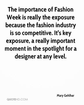 The importance of Fashion Week is really the exposure because the fashion industry is so competitive. It's key exposure, a really important moment in the spotlight for a designer at any level.