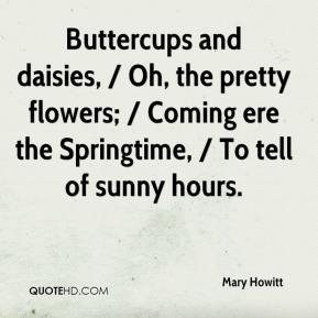 Mary Howitt  - Buttercups and daisies, / Oh, the pretty flowers; / Coming ere the Springtime, / To tell of sunny hours.