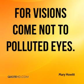Mary Howitt  - For visions come not to polluted eyes.