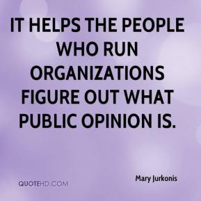 Mary Jurkonis  - It helps the people who run organizations figure out what public opinion is.