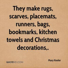 Mary Keeler  - They make rugs, scarves, placemats, runners, bags, bookmarks, kitchen towels and Christmas decorations.
