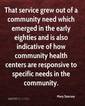 Mary Szecsey  - That service grew out of a community need which emerged in the early eighties and is also indicative of how community health centers are responsive to specific needs in the community.