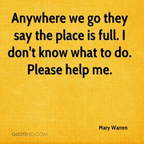Mary Warren  - Anywhere we go they say the place is full. I don't know what to do. Please help me.