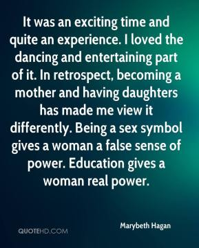 Marybeth Hagan  - It was an exciting time and quite an experience. I loved the dancing and entertaining part of it. In retrospect, becoming a mother and having daughters has made me view it differently. Being a sex symbol gives a woman a false sense of power. Education gives a woman real power.