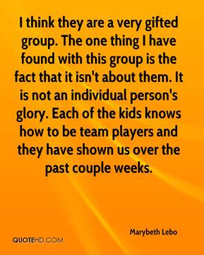 I think they are a very gifted group. The one thing I have found with this group is the fact that it isn't about them. It is not an individual person's glory. Each of the kids knows how to be team players and they have shown us over the past couple weeks.