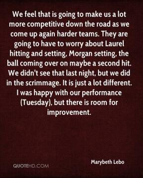 We feel that is going to make us a lot more competitive down the road as we come up again harder teams. They are going to have to worry about Laurel hitting and setting, Morgan setting, the ball coming over on maybe a second hit. We didn't see that last night, but we did in the scrimmage. It is just a lot different. I was happy with our performance (Tuesday), but there is room for improvement.