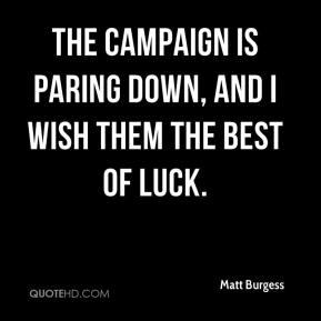 Matt Burgess  - The campaign is paring down, and I wish them the best of luck.