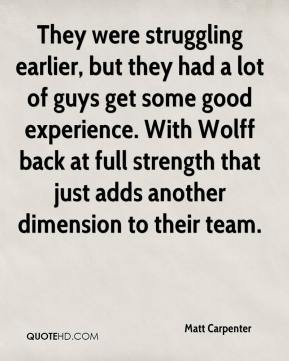 Matt Carpenter  - They were struggling earlier, but they had a lot of guys get some good experience. With Wolff back at full strength that just adds another dimension to their team.