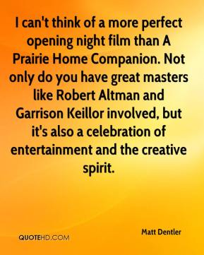 Matt Dentler  - I can't think of a more perfect opening night film than A Prairie Home Companion. Not only do you have great masters like Robert Altman and Garrison Keillor involved, but it's also a celebration of entertainment and the creative spirit.