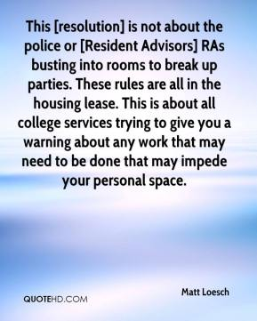 Matt Loesch  - This [resolution] is not about the police or [Resident Advisors] RAs busting into rooms to break up parties. These rules are all in the housing lease. This is about all college services trying to give you a warning about any work that may need to be done that may impede your personal space.