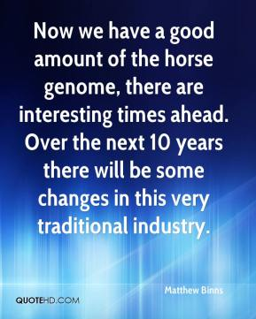 Matthew Binns  - Now we have a good amount of the horse genome, there are interesting times ahead. Over the next 10 years there will be some changes in this very traditional industry.